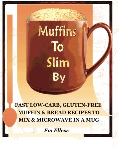 Muffins to Slim By: Fast Low-Carb, Gluten-Free  Bread & Muffin Recipes to Mix and Microwave in a Mug (Volume 1) by Em Elless