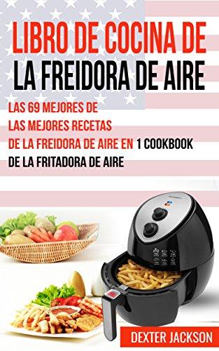 Libro de Cocina de la Freidora de Aire: Las 69 mejores de las mejores recetas de la freidora de aire en 1 Cookbook de la fritadora de aire by Dexter Jackson