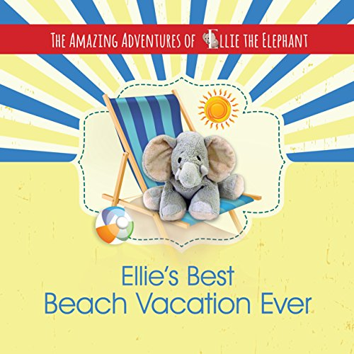 The Amazing Adventures of Ellie The Elephant - Ellie's Best Beach Vacation Ever (Children's Book, Beach Vacation, Volume 4)