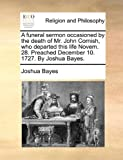 A Funeral Sermon Occasioned by the Death of Mr John Cornish, Who Departed This Life Novem 28 Preached December 10 1727 by Joshua Bayes, Joshua Bayes, 1170451608