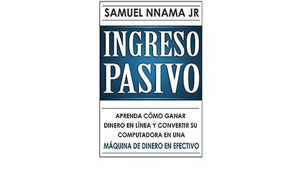 Amazon.com: Ingresos Pasivos: Aprenda Cómo Ganar Dinero en Línea y Convierta su Computadora en un Cajero Automático (Spanish Edition) eBook: Samuel Nnama ...