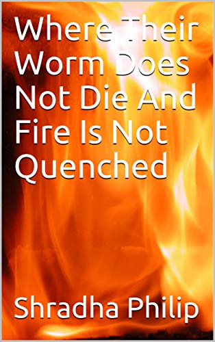 Where Their Worm Does Not Die And Fire Is Not Quenched by [Philip, Shradha]