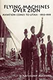 Flying Machines over Zion: Aviation Comes to Utah, 1910-1919, Anthony Martini, 0557067987