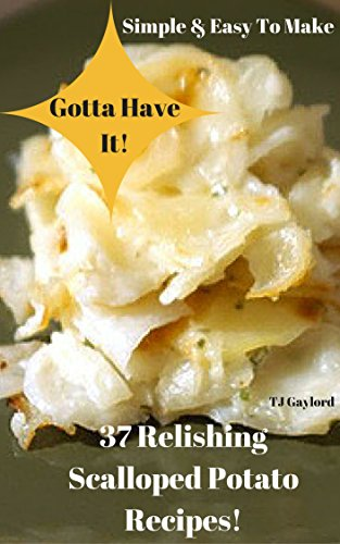 Gotta Have It Simple & Easy To Make 37 Relishing Scalloped Potato Recipes!