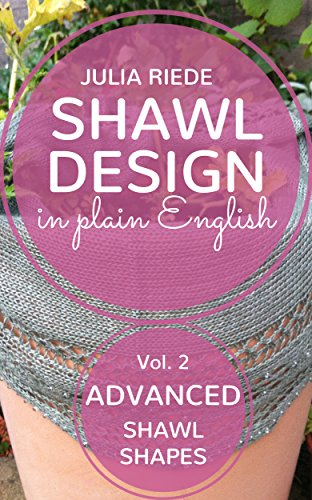 Shawl Design in Plain English: Advanced Shawl Shapes: How to design your own knitted shawls including pattern templates for circlular, annular, crescent and Faroese shawls