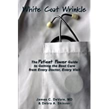 White Coat Wrinkle: The Patient Power Guide to Getting the Best Care from Every Doctor, Every Visit