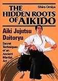The Hidden Roots of Aikido: Aiki Jujutsu Daitoryu - Secret Techniques of an Ancient Martial Art