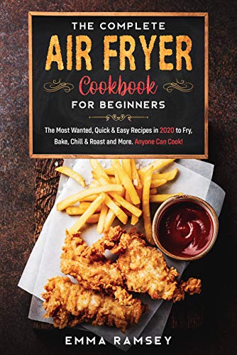 The Complete Air Fryer Cookbook for Beginners: The Most Wanted, Quick & Easy Recipes in 2020 to Fry, Bake, Chill & Roast and More. Anyone Can Cook! 1