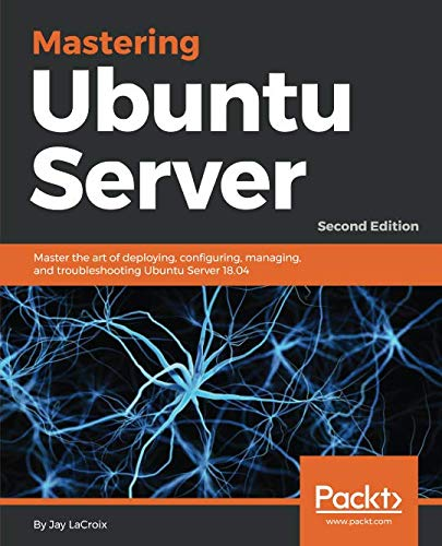 Mastering Ubuntu Server: Master the art of deploying, configuring, managing, and troubleshooting Ubuntu Server 18.04, 2nd Edition