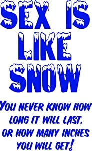 Sex Is Like Snow You Never Know How Long It Will Last Or How Many Inches You Will Get - Picture Art - Peel & Stick Sticker - Vinyl Wall Decal - Size : 8 Inches X 16 Inches - 22 Colors Available