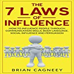 The 7 Laws of Influence: How to Influence People Through Communication Skills, Body Language, Social Influence and Persuasion | Brian Cagneey