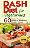 DASH Diet for Vegetarians: 60 Healthy Vegetarian Recipes to reduce Blood Pressure Naturally: Volume 1