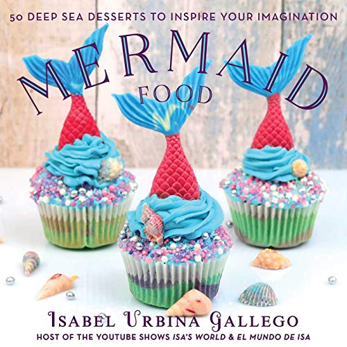 Mermaid Food: 50 Deep Sea Desserts to Inspire Your Imagination by Cayla Gallagher