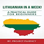 Lithuanian in a Week! : Start Speaking Basic Lithuanian in Less Than 24 Hours: The Ultimate Crash Course for Beginners (Lithuania, Travel Lithuania, Travel Baltic) | Project Fluency