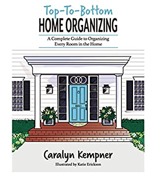 Top-To-Bottom Home Organizing: A Complete Guide to Organizing Every Room in the Home