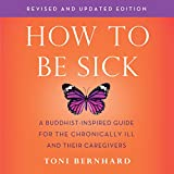 #7: How to Be Sick (Second Edition): A Buddhist-Inspired Guide for the Chronically Ill and Their Caregivers
