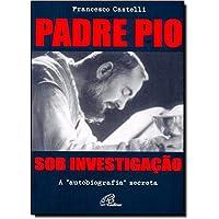 Padre Pio Sob Investigação. A Autobiografia Secreta