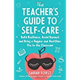 The Teacher's Guide to Self-Care: Build Resilience, Avoid Burnout, and Bring a Happier and Healthier You to the Classroom