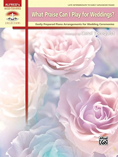 Christian Wedding Piano (What Praise Can I Play for Weddings?: Easily Prepared Piano Arrangements for Wedding Ceremonies (Alfred's Sacred Performer Collections))