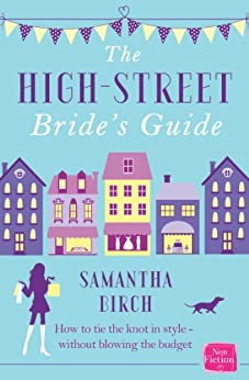The High-Street Bride's Guide: How to Plan Your Perfect Wedding On A Budget by [Birch, Samantha]