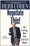 Negotiate This!: By Caring, But Not T-H-A-T Much, Herb Cohen, 0446696447
