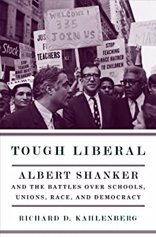 Tough Liberal: Albert Shanker and the Battles Over Schools, Unions, Race, and Democracy (Columbia Studies in Contemporary American History) by [Kahlenberg, Richard D.]