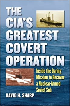 Book The CIA's Greatest Covert Operation: Inside the Daring Mission to Recover a Nuclear-Armed Soviet Sub by Sharp, David H.(April 4, 2012)