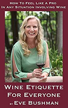 Wine Etiquette For Everyone: How To Feel Like A Pro In Any Situation Involving Wine by [Bushman, Eve]