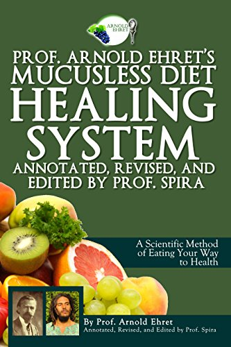 Revised System - Prof. Arnold Ehret's Mucusless Diet Healing System: Annotated, Revised, and Edited by Prof. Spira