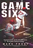 Front cover for the book Game Six: Cincinnati, Boston, and the 1975 World Series: The Triumph of America's Pastime by Mark Frost