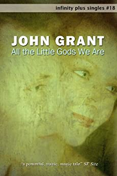 All the Little Gods We Are (infinity plus singles Book 18) by [Grant, John]