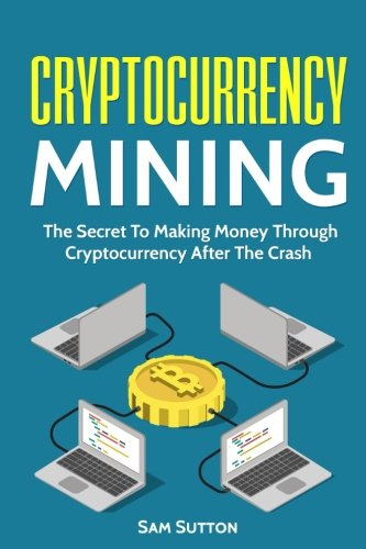 Cryptocurrency Mining: The Secret To Making Money Through Cryptocurrency After The Crash