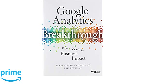 Google Analytics Breakthrough: From Zero to Business Impact: Amazon.es: Feras Alhlou, Shiraz Asif, Eric Fettman: Libros en idiomas extranjeros