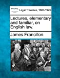 Lectures, elementary and familiar, on English Law, James Francillon, 1240010699