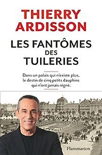 Les fantômes des Tuileries : dans un palais qui n'existe plus, le destin de cinq petits dauphins qui n'ont jamais régné, Ardisson, Thierry