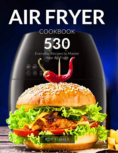 Air Fryer Cookbook: 530 Everyday Recipes to Master Your Air Fryer by Roy Fisher