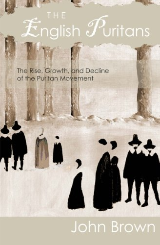 The English Puritans: The Rise, Growth, and Decline of the Puritan Movement (English Puritans)