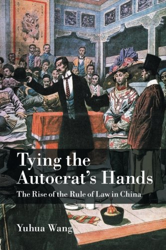 Tying the Autocrat's Hands: The Rise of The Rule of Law in China (Cambridge Studies in Comparative Politics)