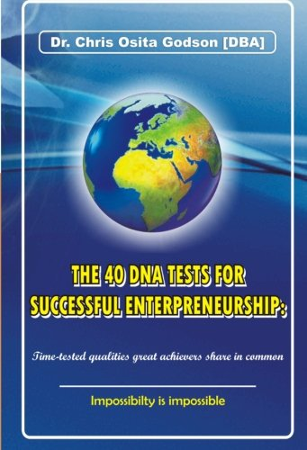 The 40 DNA Tests For  Successful Entrepreneurship:  Time-tested qualities great achievers share in common.: Impossibility is impossible