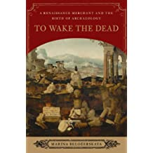 To Wake the Dead: A Renaissance Merchant and the Birth of Archaeology
