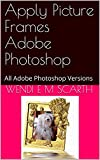 photoshop frame - Apply Picture Frames Adobe Photoshop: All Adobe Photoshop Versions (Adobe Photoshop Made Easy Book 227)