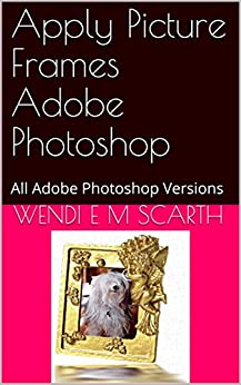 Apply Picture Frames Adobe Photoshop: All Adobe Photoshop Versions (Adobe Photoshop Made Easy Book 227) by [Scarth, Wendi E M]