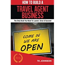 How To Build A Travel Agent Business (Special Edition): The Only Book You Need To Launch, Grow & Succeed
