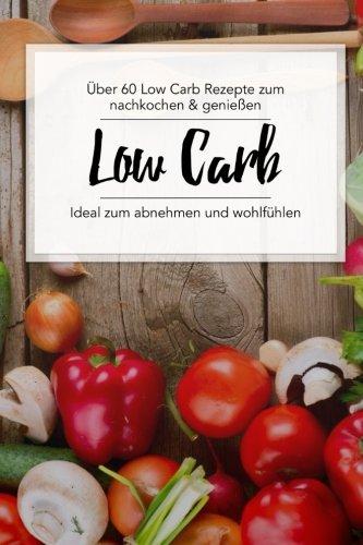 Low Carb Kochbuch: Über 60 Low Carb Rezepte zum nachkochen & genießen.: (Inkl. Low Carb Vegetarisch, Low Carb Backen, Low Carb Pizza, Low Carb Smoothies uvm.)