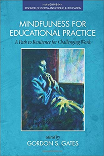 Mindfulness for Educational Practice: A Path to Resilience for Challenging Work (Research on Stress and Coping in Education)