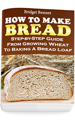 How To Make Bread: Step-by-Step Guide From Growing Wheat To Baking A Bread Loaf by Bridget Bennet