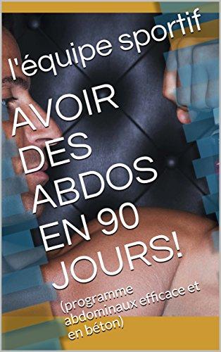 AVOIR DES ABDOS EN 90 JOURS!: (programme abdominaux efficace et en béton) (French Edition)