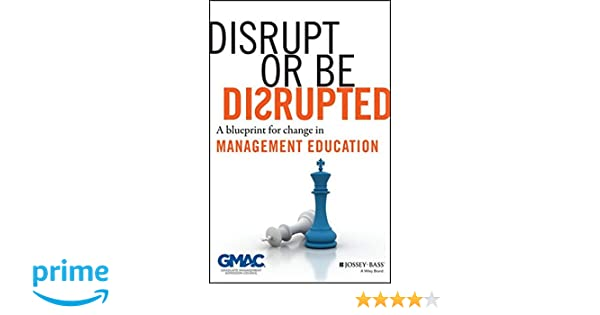 Disrupt or be disrupted a blueprint for change in management disrupt or be disrupted a blueprint for change in management education gmac graduate management admission council 9781118602393 amazon books malvernweather Image collections