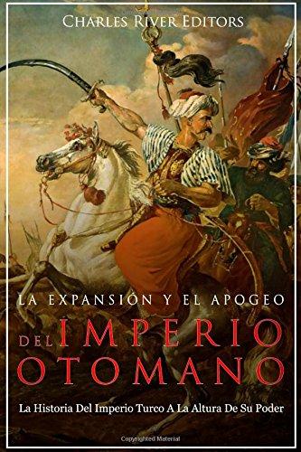 La Expansin y El Apogeo del Imperio Otomano: La Historia del Imperio Turco a la Altura de Su Poder