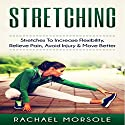 Stretching: Stretches to Increase Flexibility, Relieve Pain, Avoid Injury & Move Better Audiobook by Rachael Morsole Narrated by Bo Morgan